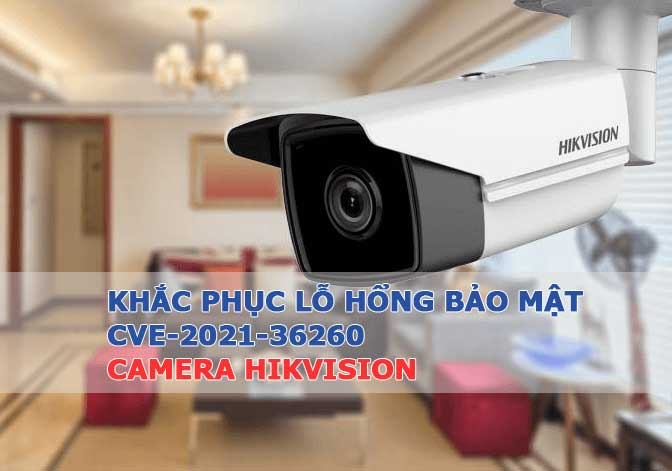 Khắc phục lỗ hổng bảo mật CVE-2021-36260 Camera Hikvision
